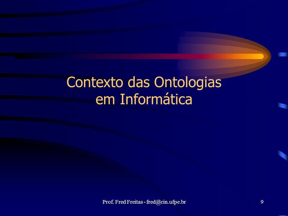 Prof. Fred Freitas - fred@cin.ufpe.br9 Contexto das Ontologias em Informática