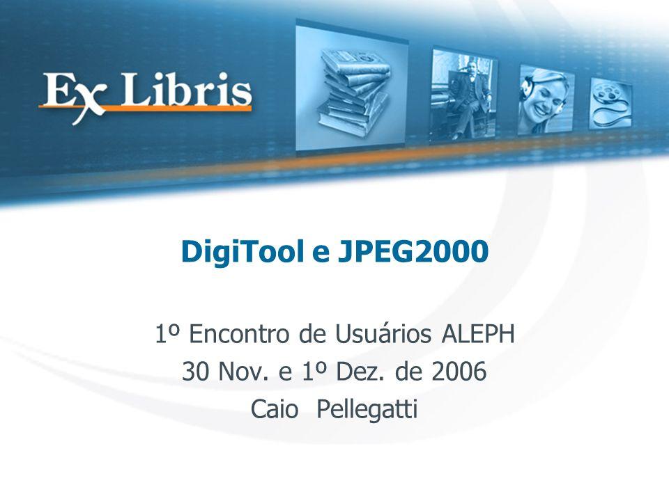 DigiTool e JPEG2000 1º Encontro de Usuários ALEPH 30 Nov. e 1º Dez. de 2006 Caio Pellegatti