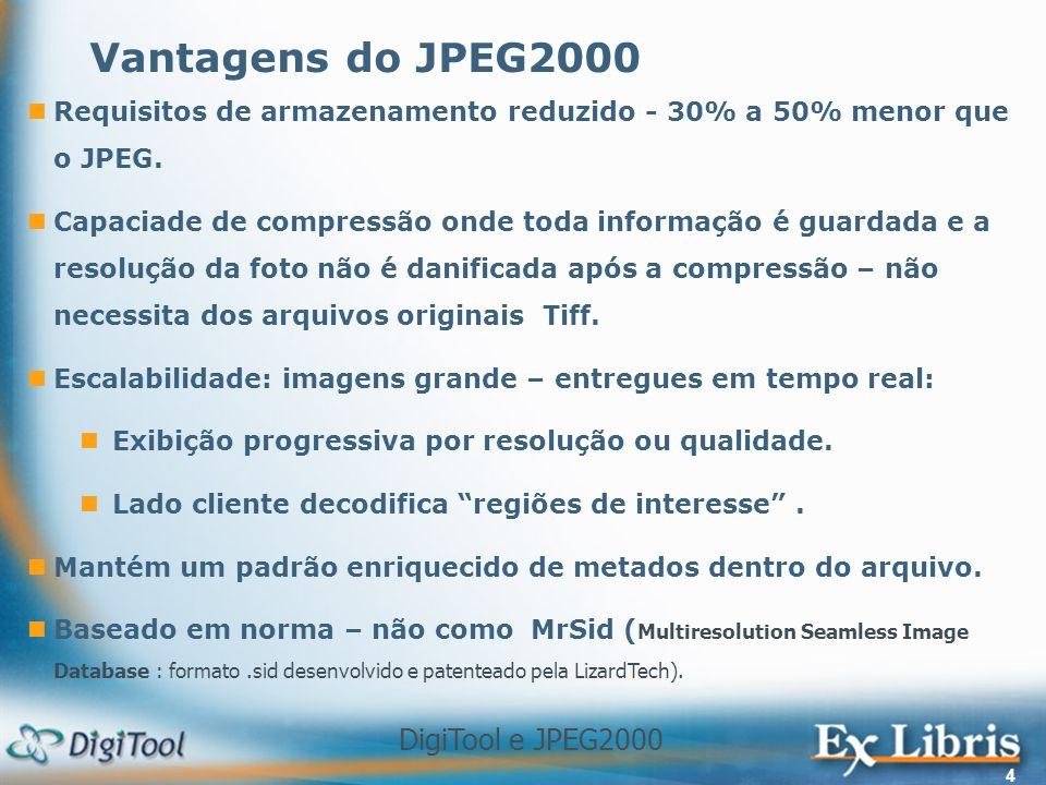 DigiTool e JPEG2000 4 Requisitos de armazenamento reduzido - 30% a 50% menor que o JPEG. Capaciade de compressão onde toda informação é guardada e a r