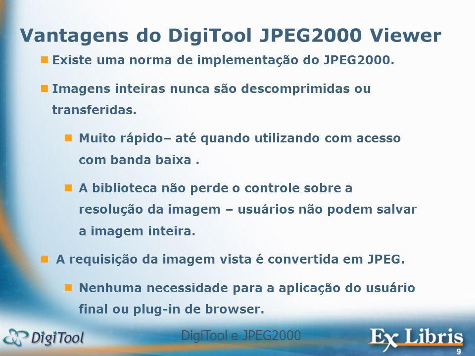 DigiTool e JPEG2000 9 Existe uma norma de implementação do JPEG2000. Imagens inteiras nunca são descomprimidas ou transferidas. Muito rápido– até quan