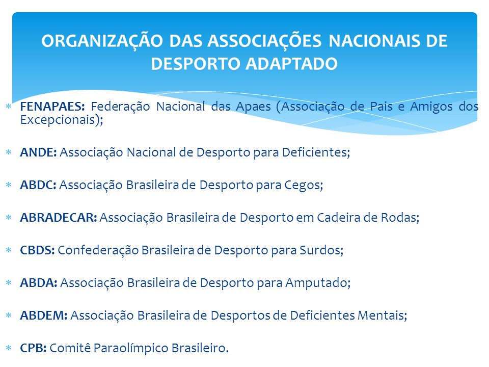  FENAPAES: Federação Nacional das Apaes (Associação de Pais e Amigos dos Excepcionais);  ANDE: Associação Nacional de Desporto para Deficientes;  ABDC: Associação Brasileira de Desporto para Cegos;  ABRADECAR: Associação Brasileira de Desporto em Cadeira de Rodas;  CBDS: Confederação Brasileira de Desporto para Surdos;  ABDA: Associação Brasileira de Desporto para Amputado;  ABDEM: Associação Brasileira de Desportos de Deficientes Mentais;  CPB: Comitê Paraolímpico Brasileiro.