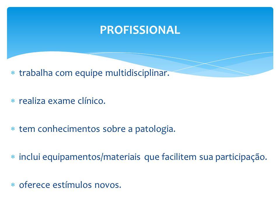  trabalha com equipe multidisciplinar.  realiza exame clínico.