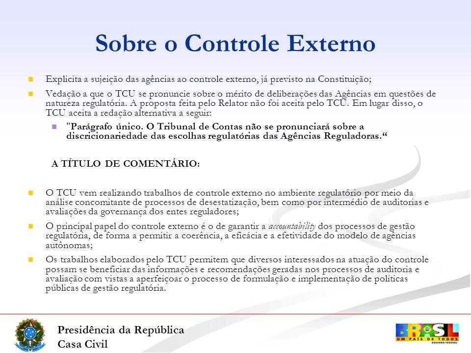 Presidência da República Casa Civil Explicita a sujeição das agências ao controle externo, já previsto na Constituição; Vedação a que o TCU se pronuncie sobre o mérito de deliberações das Agências em questões de natureza regulatória.