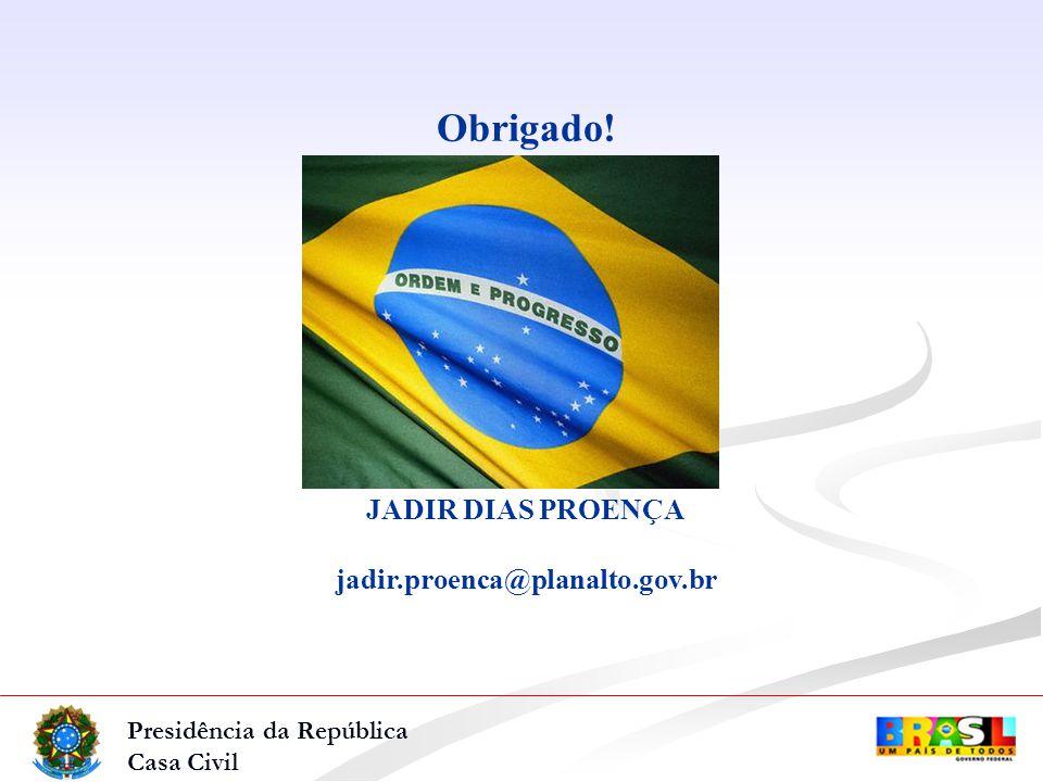 Presidência da República Casa Civil Obrigado! JADIR DIAS PROENÇA jadir.proenca@planalto.gov.br