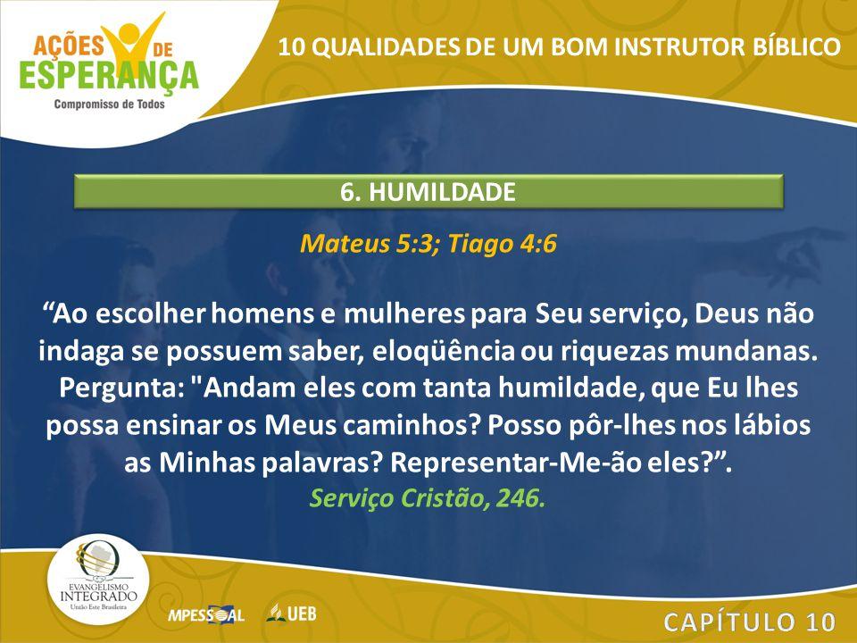 """Mateus 5:3; Tiago 4:6 """"Ao escolher homens e mulheres para Seu serviço, Deus não indaga se possuem saber, eloqüência ou riquezas mundanas. Pergunta:"""