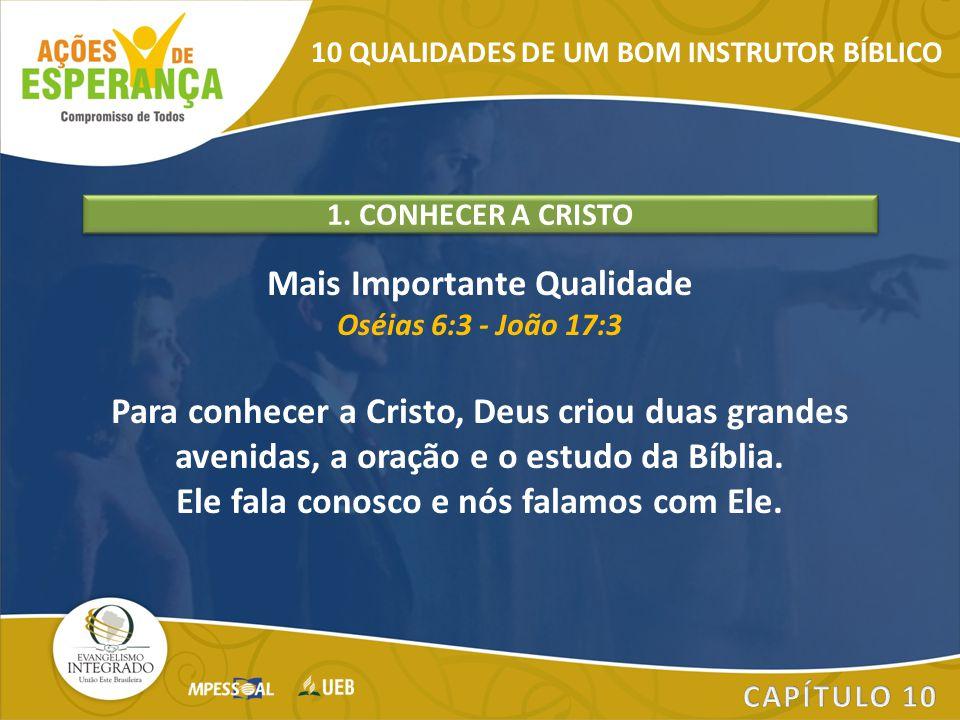 Mais Importante Qualidade Oséias 6:3 - João 17:3 Para conhecer a Cristo, Deus criou duas grandes avenidas, a oração e o estudo da Bíblia. Ele fala con