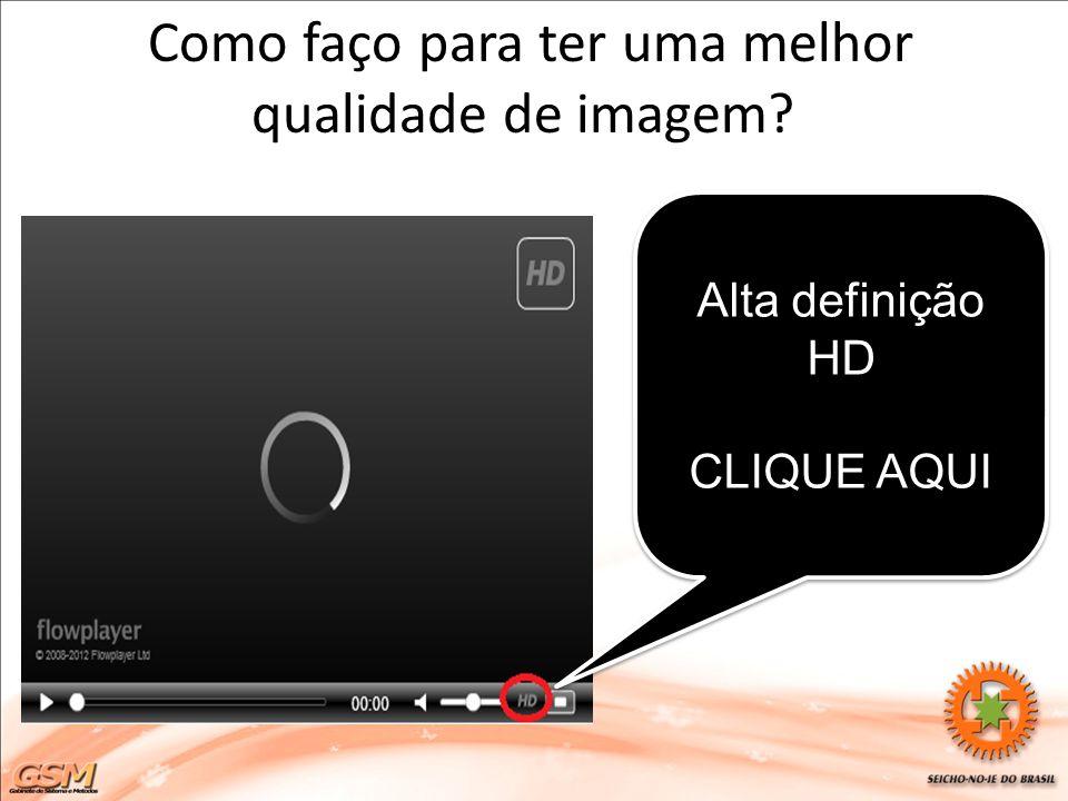 Como faço para ter uma melhor qualidade de imagem? Alta definição HD CLIQUE AQUI Alta definição HD CLIQUE AQUI