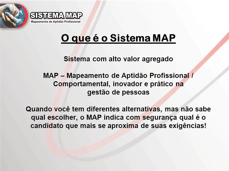 O que é o Sistema MAP Sistema com alto valor agregado MAP – Mapeamento de Aptidão Profissional / Comportamental, inovador e prático na gestão de pessoas Quando você tem diferentes alternativas, mas não sabe qual escolher, o MAP indica com segurança qual é o candidato que mais se aproxima de suas exigências!