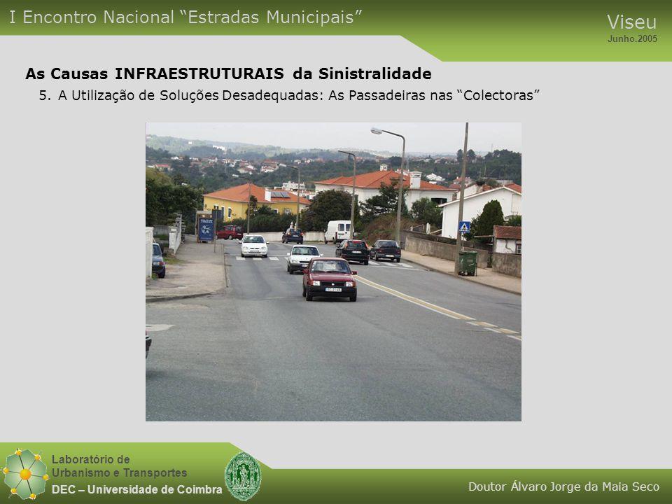 Laboratório de Urbanismo e Transportes DEC – Universidade de Coimbra I Encontro Nacional Estradas Municipais Viseu Junho.2005 Doutor Álvaro Jorge da Maia Seco As Causas INFRAESTRUTURAIS da Sinistralidade 5.A Utilização de Soluções Desadequadas: As Passadeiras nas Colectoras