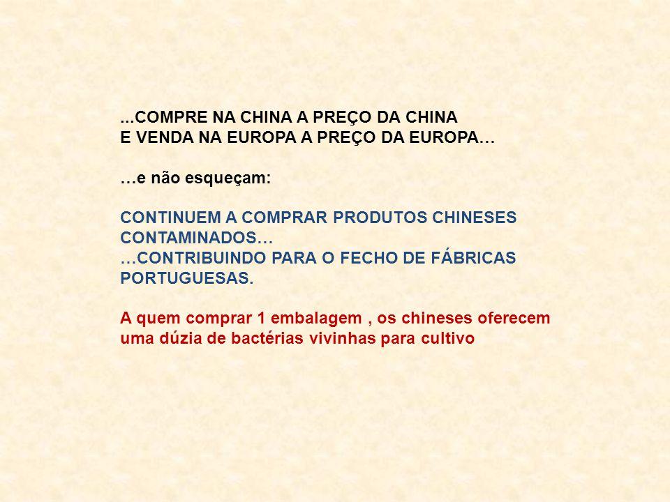 ...COMPRE NA CHINA A PREÇO DA CHINA E VENDA NA EUROPA A PREÇO DA EUROPA… …e não esqueçam: CONTINUEM A COMPRAR PRODUTOS CHINESES CONTAMINADOS… …CONTRIBUINDO PARA O FECHO DE FÁBRICAS PORTUGUESAS.