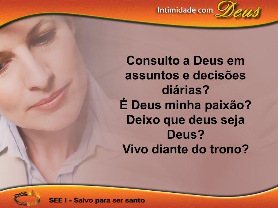 Consulto a Deus em assuntos e decisões diárias? É Deus minha paixão? Deixo que deus seja Deus? Vivo diante do trono?