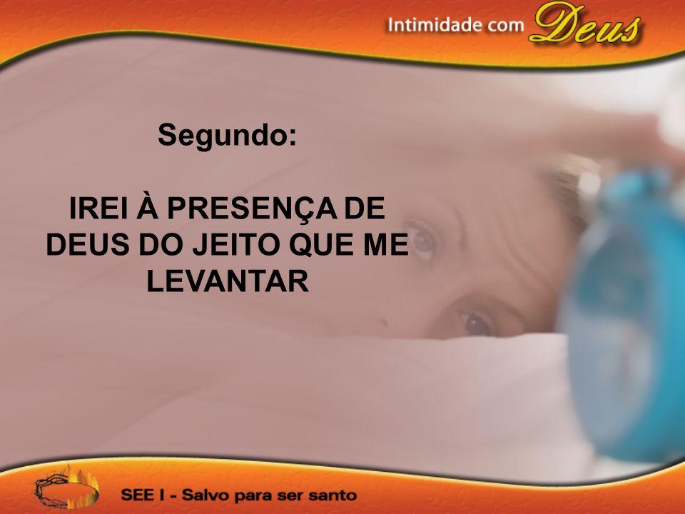 Segundo: IREI À PRESENÇA DE DEUS DO JEITO QUE ME LEVANTAR