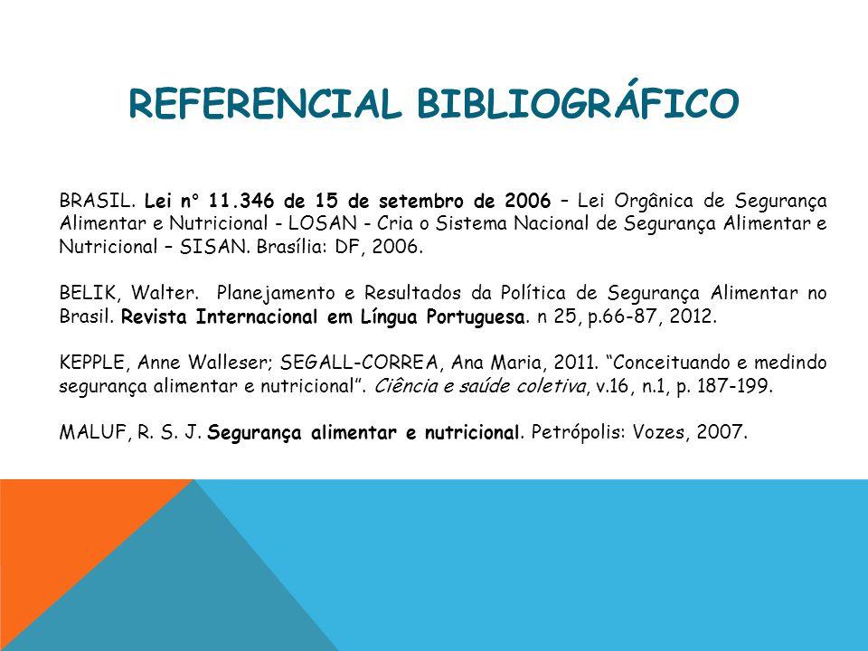 REFERENCIAL BIBLIOGRÁFICO BRASIL. Lei n° 11.346 de 15 de setembro de 2006 – Lei Orgânica de Segurança Alimentar e Nutricional - LOSAN - Cria o Sistema