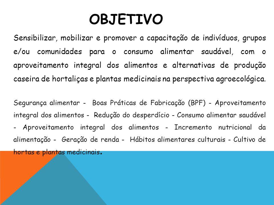 Sensibilizar, mobilizar e promover a capacitação de indivíduos, grupos e/ou comunidades para o consumo alimentar saudável, com o aproveitamento integral dos alimentos e alternativas de produção caseira de hortaliças e plantas medicinais na perspectiva agroecológica.