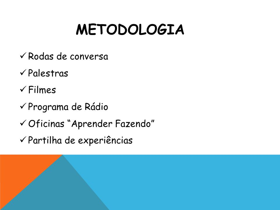 METODOLOGIA Rodas de conversa Palestras Filmes Programa de Rádio Oficinas Aprender Fazendo Partilha de experiências
