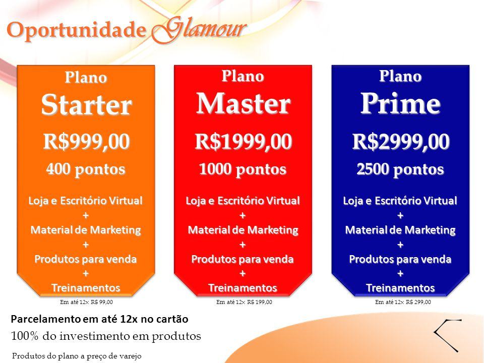 R$999,00 400 pontos PlanoStarter Loja e Escritório Virtual + Material de Marketing + Produtos para venda +Treinamentos R$1999,00 1000 pontos Loja e Es