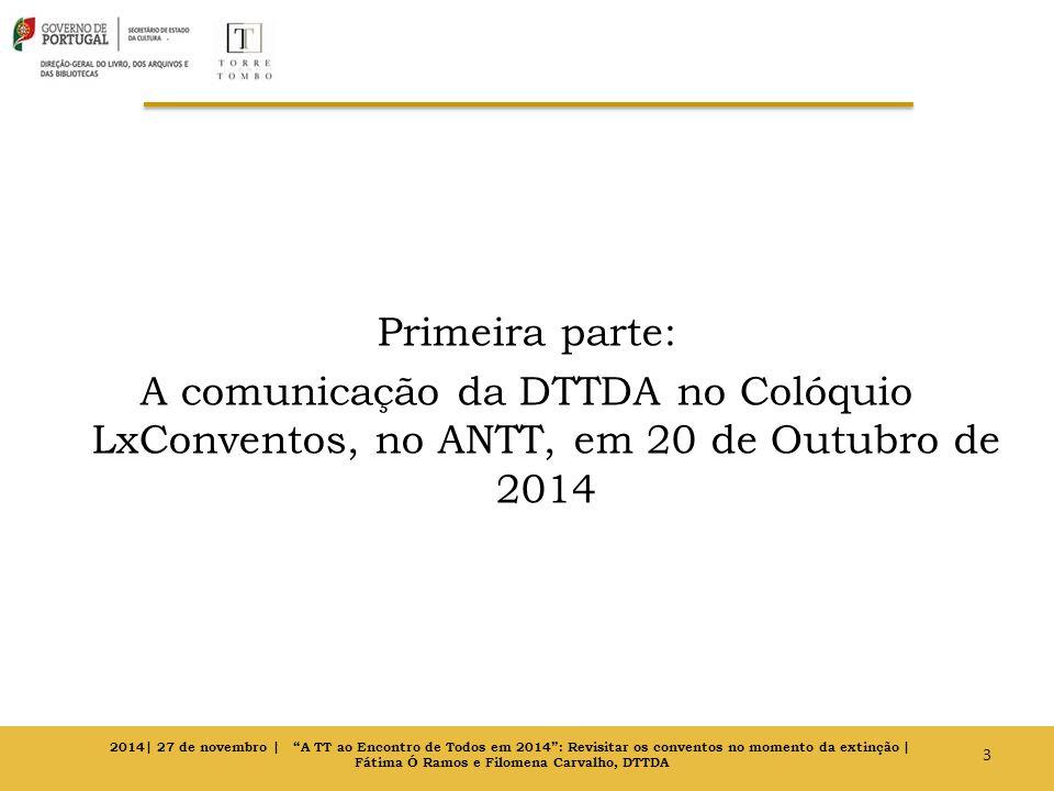 Primeira parte: A comunicação da DTTDA no Colóquio LxConventos, no ANTT, em 20 de Outubro de 2014 3 2014| 27 de novembro | A TT ao Encontro de Todos em 2014 : Revisitar os conventos no momento da extinção | Fátima Ó Ramos e Filomena Carvalho, DTTDA