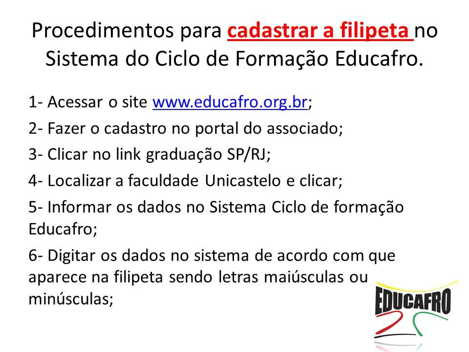 1- Acessar o site www.educafro.org.br;www.educafro.org.br 2- Fazer o cadastro no portal do associado; 3- Clicar no link graduação SP/RJ; 4- Localizar a faculdade Unicastelo e clicar; 5- Informar os dados no Sistema Ciclo de formação Educafro; 6- Digitar os dados no sistema de acordo com que aparece na filipeta sendo letras maiúsculas ou minúsculas; Procedimentos para cadastrar a filipeta no Sistema do Ciclo de Formação Educafro.