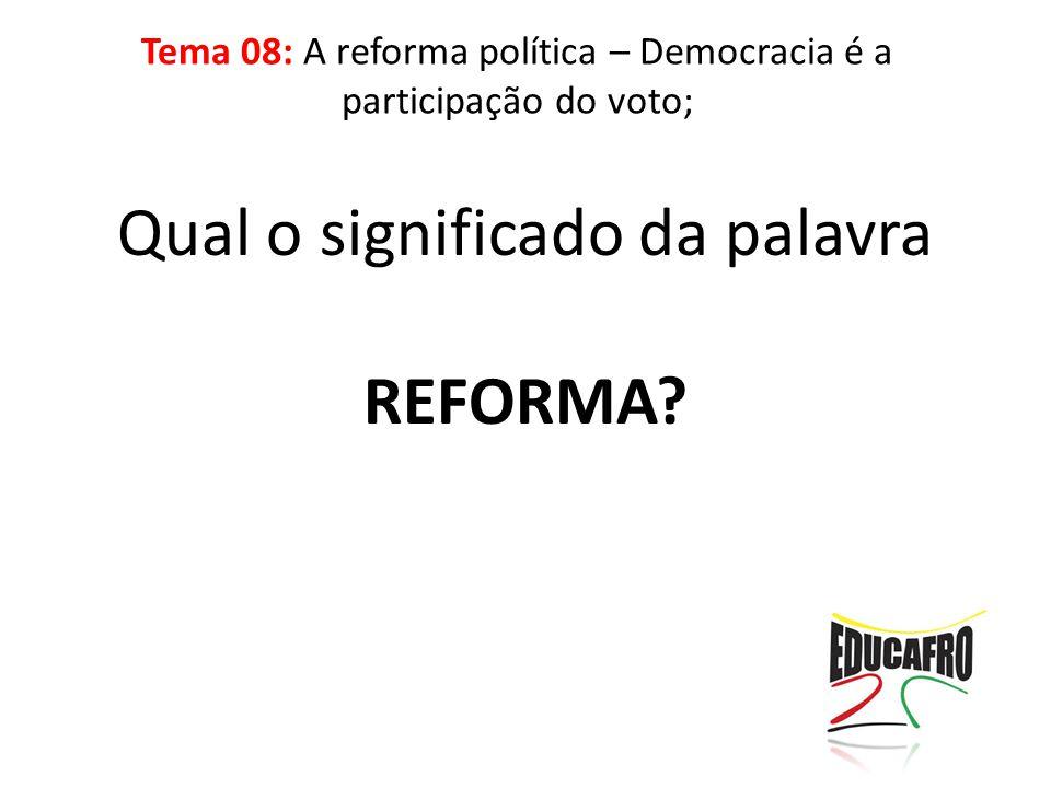 Qual o significado da palavra REFORMA? Tema 08: A reforma política – Democracia é a participação do voto;