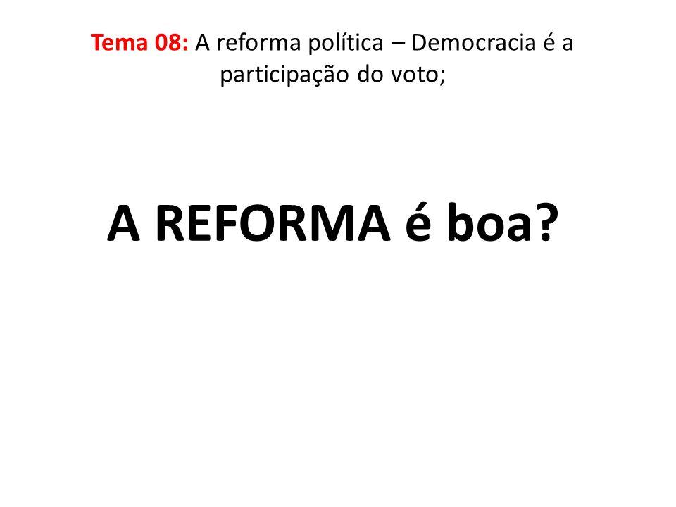 A REFORMA é boa? Tema 08: A reforma política – Democracia é a participação do voto;