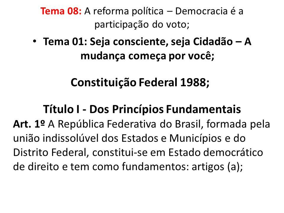 Tema 01: Seja consciente, seja Cidadão – A mudança começa por você; Constituição Federal 1988; Título I - Dos Princípios Fundamentais Art. 1º A Repúbl