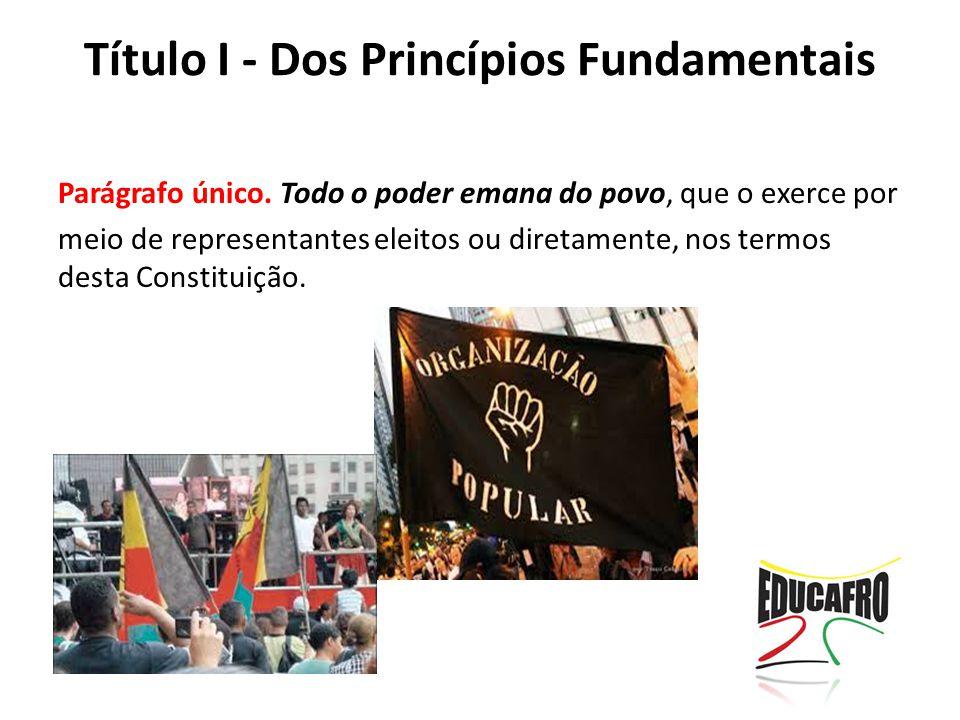 Título I - Dos Princípios Fundamentais Parágrafo único. Todo o poder emana do povo, que o exerce por meio de representantes eleitos ou diretamente, no