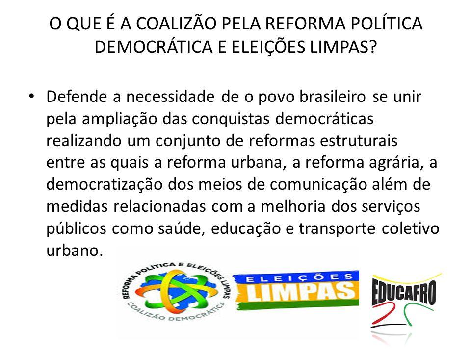 O QUE É A COALIZÃO PELA REFORMA POLÍTICA DEMOCRÁTICA E ELEIÇÕES LIMPAS? Defende a necessidade de o povo brasileiro se unir pela ampliação das conquist