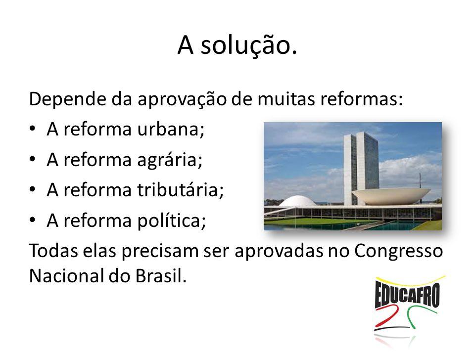 A solução. Depende da aprovação de muitas reformas: A reforma urbana; A reforma agrária; A reforma tributária; A reforma política; Todas elas precisam