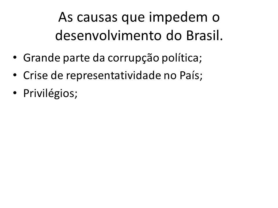 As causas que impedem o desenvolvimento do Brasil. Grande parte da corrupção política; Crise de representatividade no País; Privilégios;