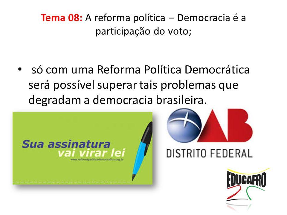 só com uma Reforma Política Democrática será possível superar tais problemas que degradam a democracia brasileira. Tema 08: A reforma política – Democ