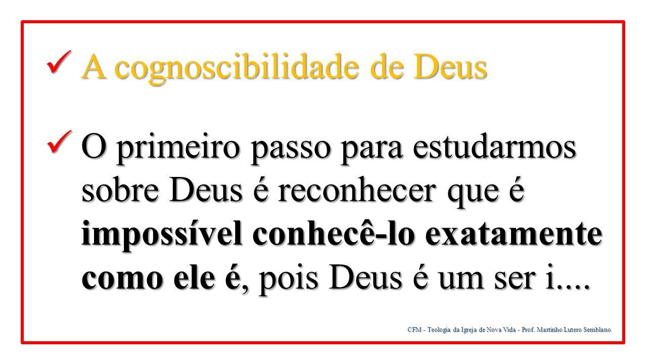 CFM - Teologia da Igreja de Nova Vida - Prof. Martinho Lutero Semblano A cognoscibilidade de Deus A cognoscibilidade de Deus O primeiro passo para est