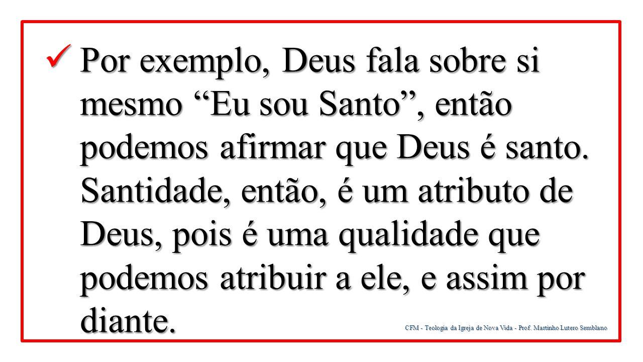 """CFM - Teologia da Igreja de Nova Vida - Prof. Martinho Lutero Semblano Por exemplo, Deus fala sobre si mesmo """"Eu sou Santo"""", então podemos afirmar que"""