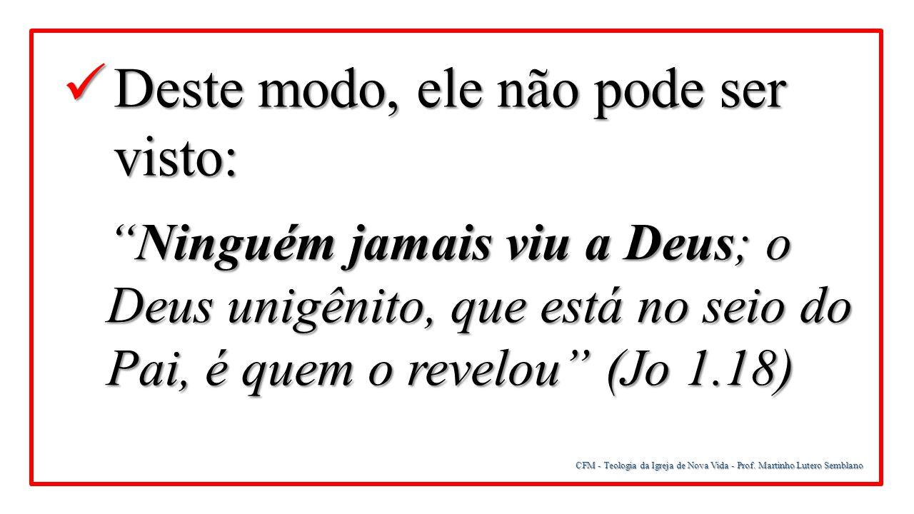 """CFM - Teologia da Igreja de Nova Vida - Prof. Martinho Lutero Semblano Deste modo, ele não pode ser visto: Deste modo, ele não pode ser visto: """"Ningué"""