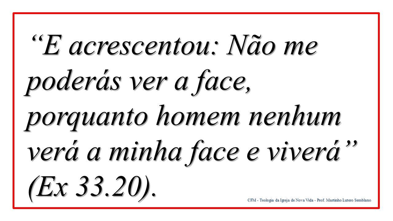 """CFM - Teologia da Igreja de Nova Vida - Prof. Martinho Lutero Semblano """"E acrescentou: Não me poderás ver a face, porquanto homem nenhum verá a minha"""