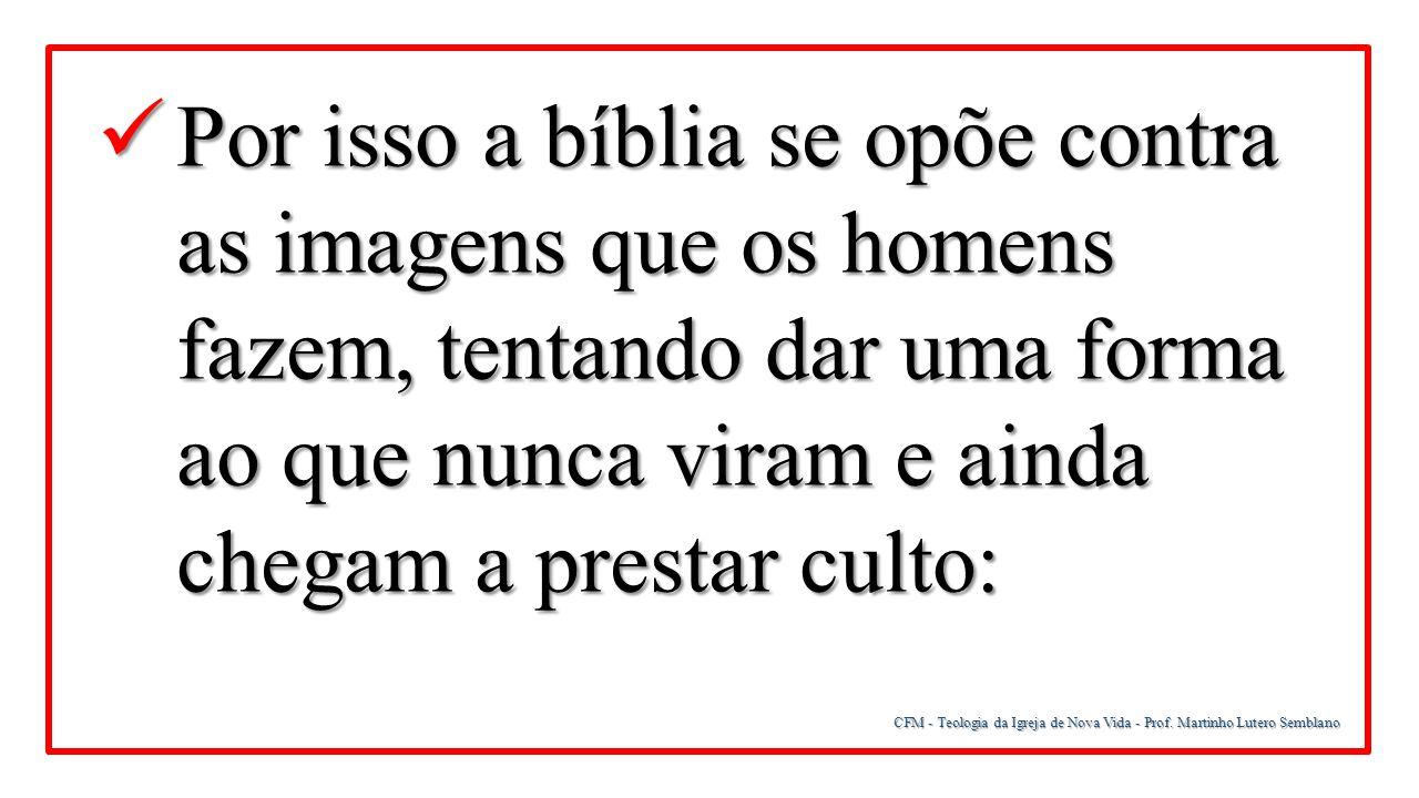 CFM - Teologia da Igreja de Nova Vida - Prof. Martinho Lutero Semblano Por isso a bíblia se opõe contra as imagens que os homens fazem, tentando dar u