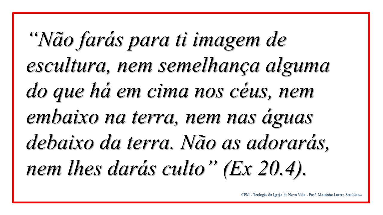 """CFM - Teologia da Igreja de Nova Vida - Prof. Martinho Lutero Semblano """"Não farás para ti imagem de escultura, nem semelhança alguma do que há em cima"""
