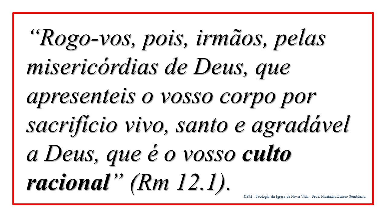 """CFM - Teologia da Igreja de Nova Vida - Prof. Martinho Lutero Semblano """"Rogo-vos, pois, irmãos, pelas misericórdias de Deus, que apresenteis o vosso c"""