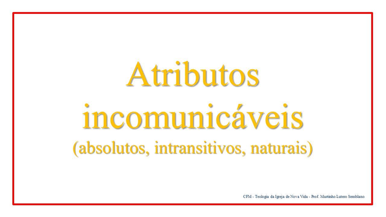 CFM - Teologia da Igreja de Nova Vida - Prof. Martinho Lutero Semblano Atributos incomunicáveis (absolutos, intransitivos, naturais)