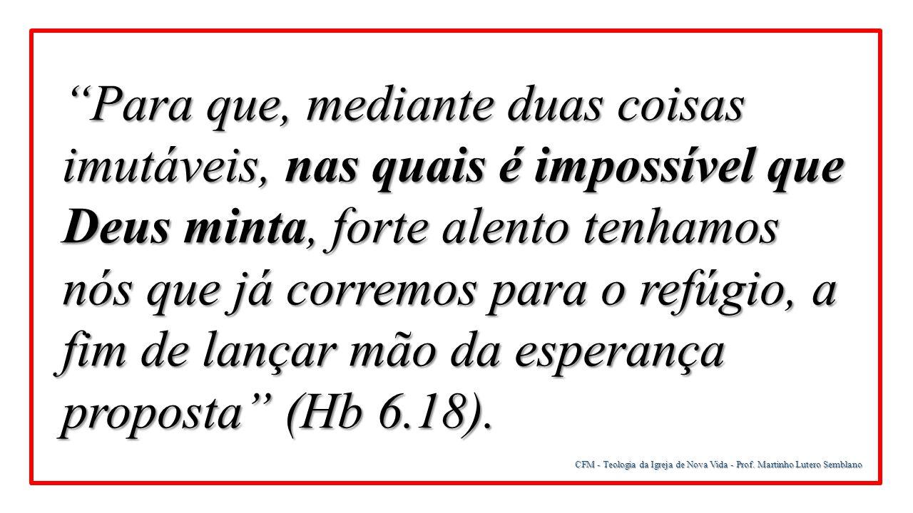"""CFM - Teologia da Igreja de Nova Vida - Prof. Martinho Lutero Semblano """"Para que, mediante duas coisas imutáveis, nas quais é impossível que Deus mint"""