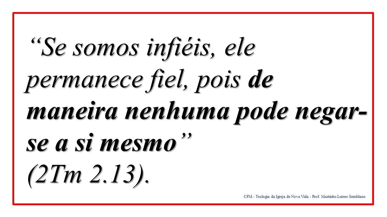 Se somos infiéis, ele permanece fiel, pois de maneira nenhuma pode negar- se a si mesmo (2Tm 2.13).