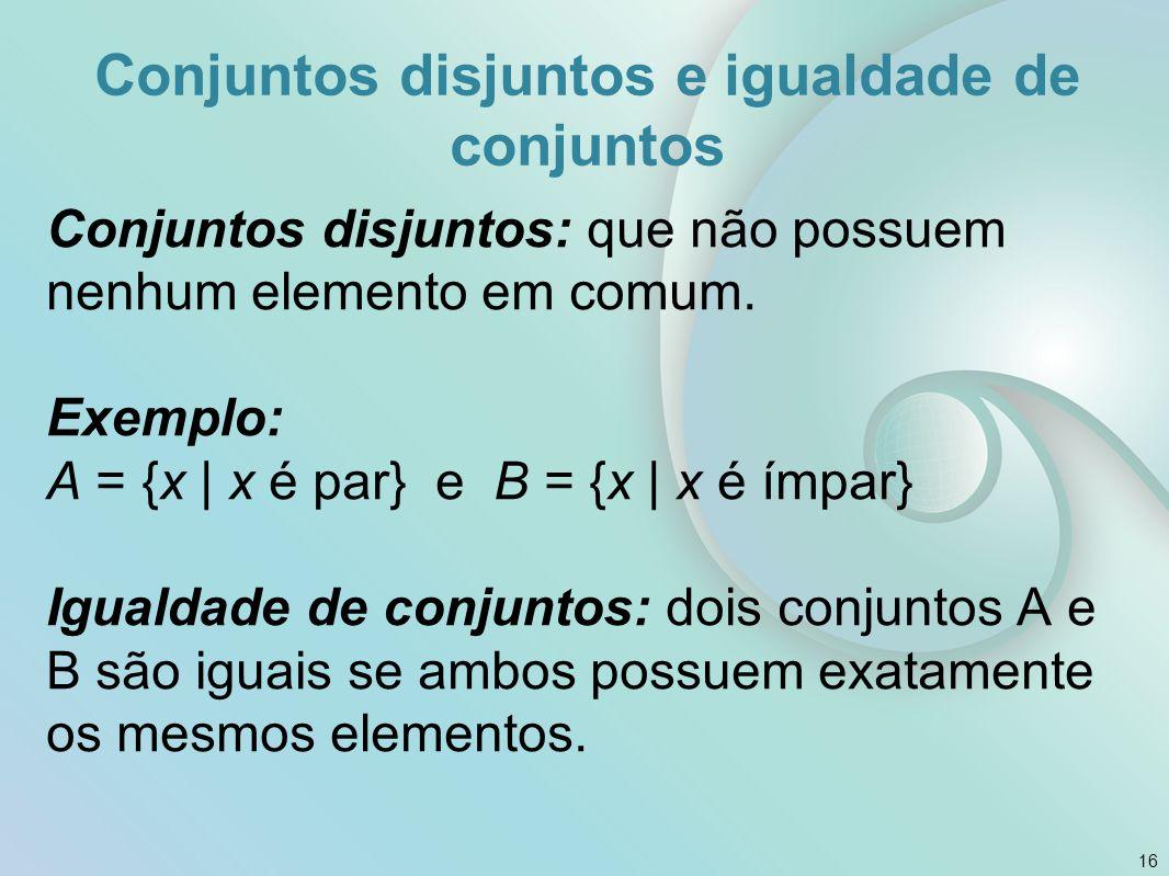 Conjuntos disjuntos e igualdade de conjuntos Conjuntos disjuntos: que não possuem nenhum elemento em comum.