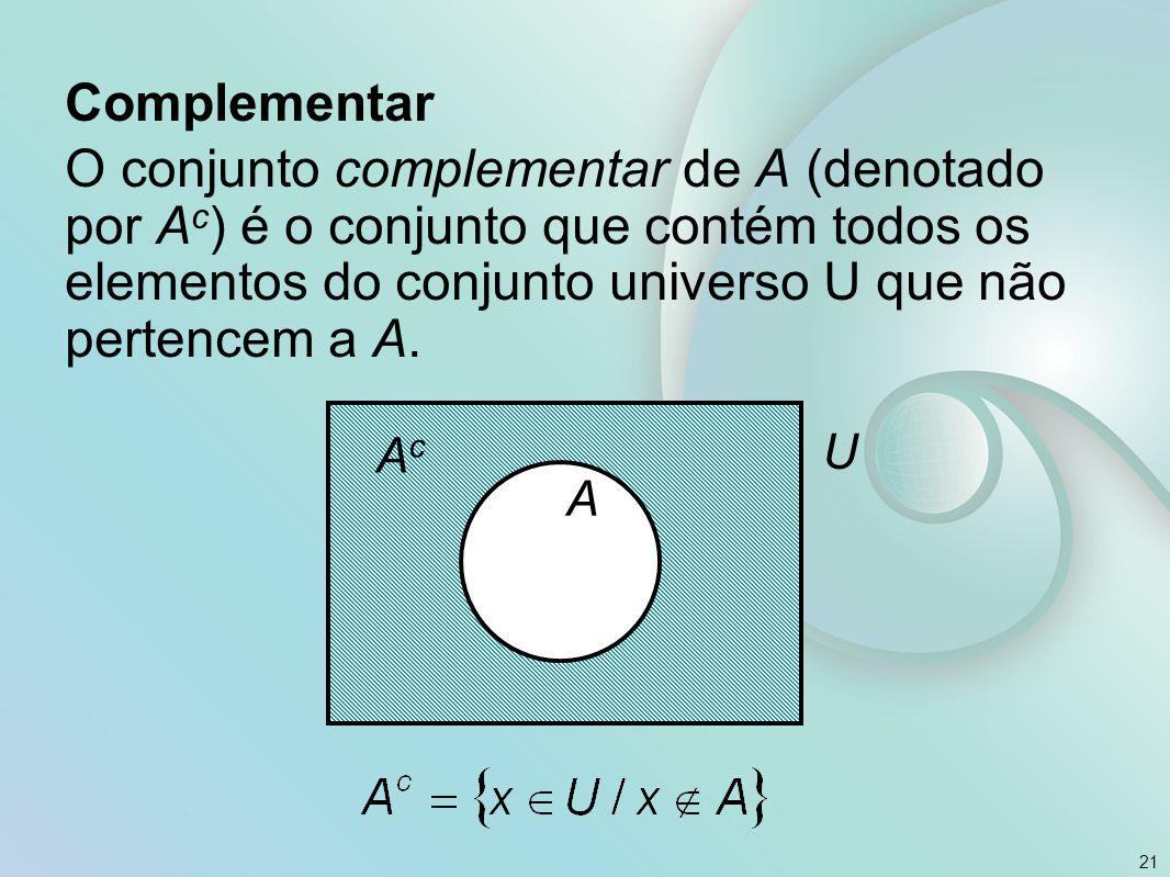 Complementar O conjunto complementar de A (denotado por A c ) é o conjunto que contém todos os elementos do conjunto universo U que não pertencem a A.
