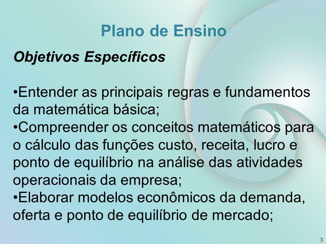 Plano de Ensino Objetivos Específicos Tornar mais ampla a aplicação dos conhecimentos gerais de cálculos em negociação de operações industriais, comerciais e bancárias; 4