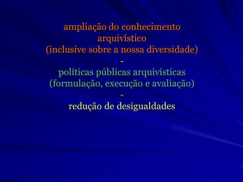 ampliação do conhecimento arquivístico (inclusive sobre a nossa diversidade) - políticas públicas arquivísticas (formulação, execução e avaliação) - r