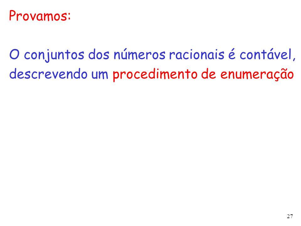 27 Provamos: O conjuntos dos números racionais é contável, descrevendo um procedimento de enumeração