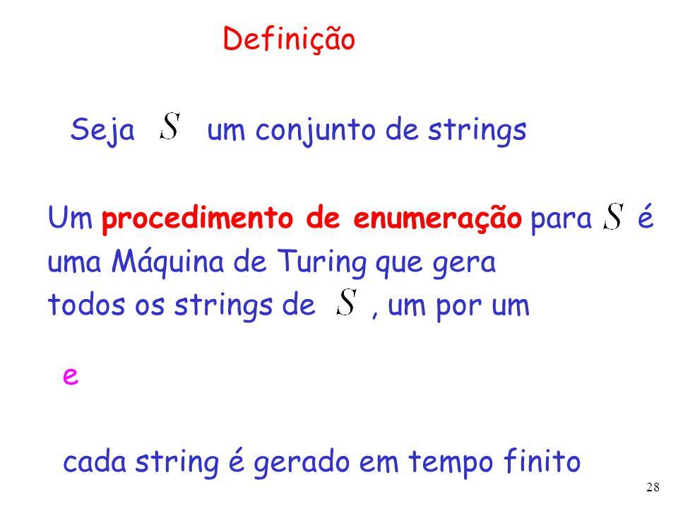 28 Definição Um procedimento de enumeração para é uma Máquina de Turing que gera todos os strings de, um por um Seja um conjunto de strings e cada str
