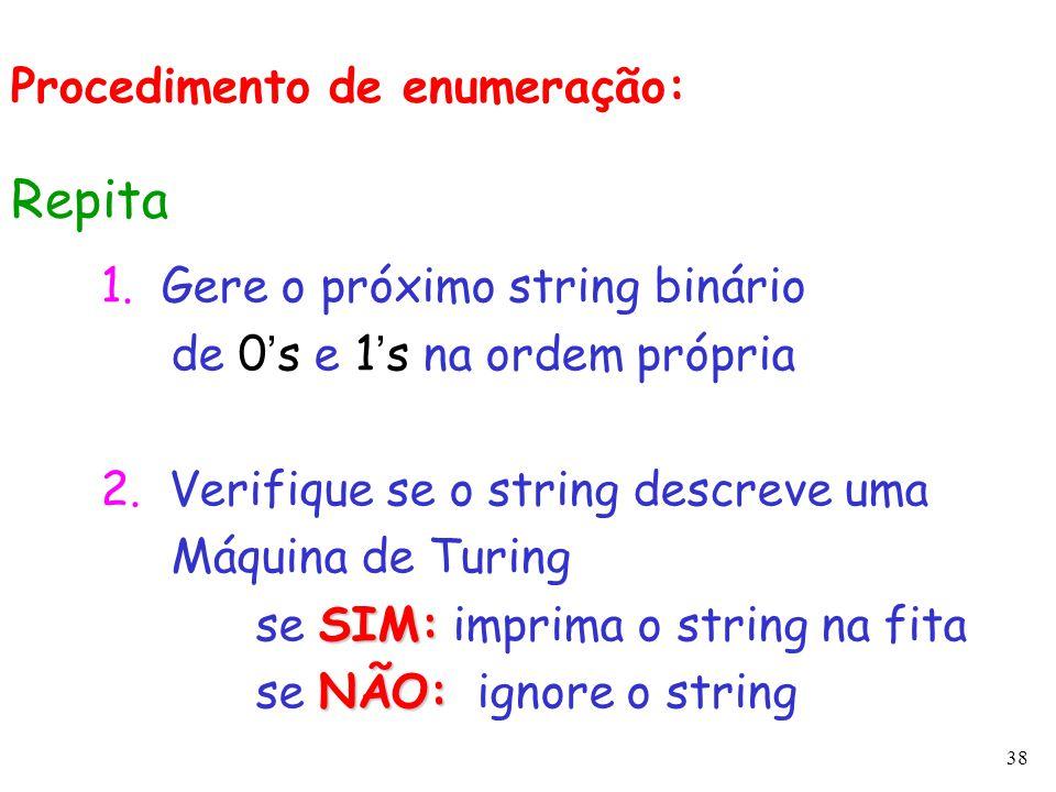 38 1. Gere o próximo string binário de 0 ' s e 1 ' s na ordem própria 2. Verifique se o string descreve uma Máquina de Turing SIM: se SIM: imprima o s