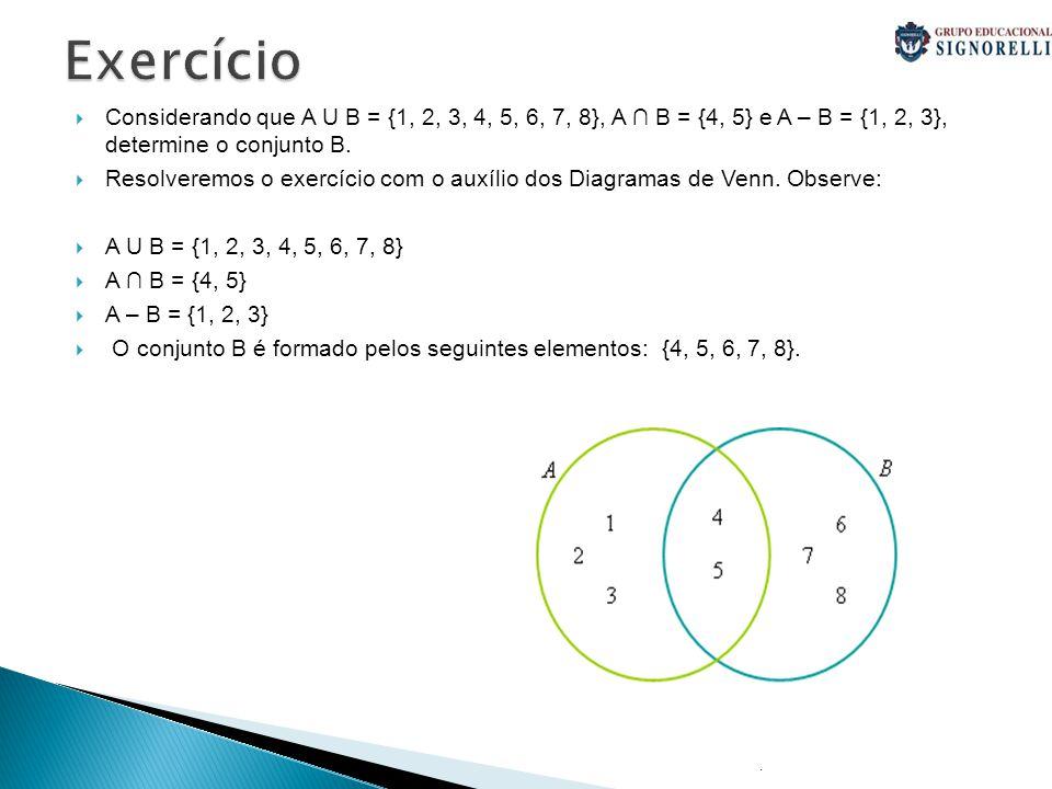 .  Considerando que A U B = {1, 2, 3, 4, 5, 6, 7, 8}, A ∩ B = {4, 5} e A – B = {1, 2, 3}, determine o conjunto B.  Resolveremos o exercício com o au