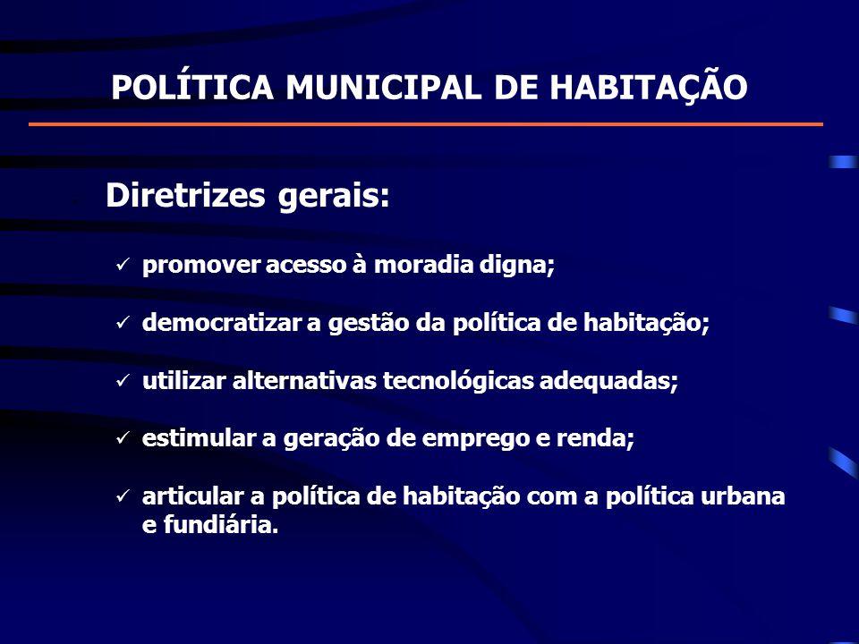POLÍTICA MUNICIPAL DE HABITAÇÃO Diretrizes gerais: promover acesso à moradia digna; democratizar a gestão da política de habitação; utilizar alternati