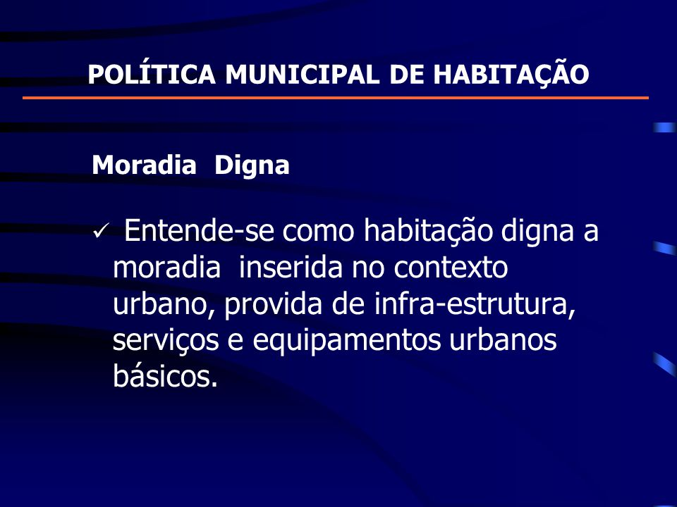POLÍTICA MUNICIPAL DE HABITAÇÃO Moradia Digna Entende-se como habitação digna a moradia inserida no contexto urbano, provida de infra-estrutura, servi